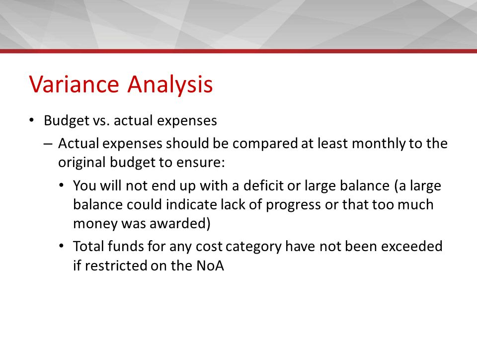 Variance Analysis Budget vs. actual expenses – Actual expenses should be compared at least monthly to the original budget to ensure: You will not end