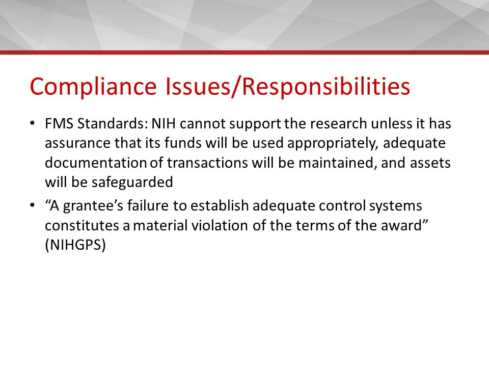 Compliance Issues/Responsibilities FMS Standards: NIH cannot support the research unless it has assurance that its funds will be used appropriately, adequate documentation of transactions will be maintained, and assets will be safeguarded A grantee's failure to establish adequate control systems constitutes a material violation of the terms of the award (NIHGPS)
