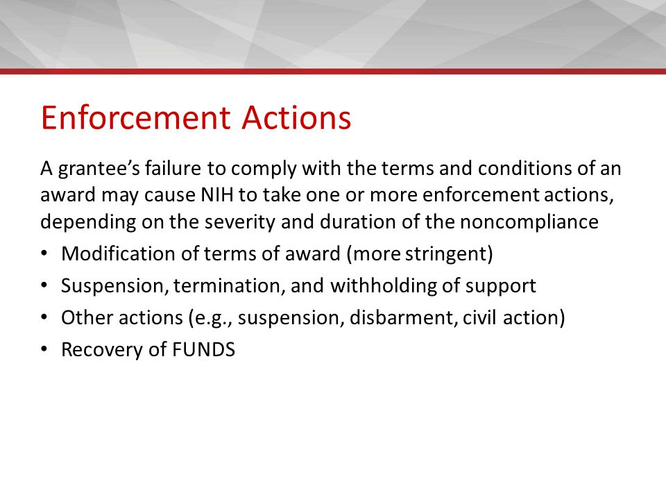 Enforcement Actions A grantee's failure to comply with the terms and conditions of an award may cause NIH to take one or more enforcement actions, depending on the severity and duration of the noncompliance Modification of terms of award (more stringent) Suspension, termination, and withholding of support Other actions (e.g., suspension, disbarment, civil action) Recovery of FUNDS