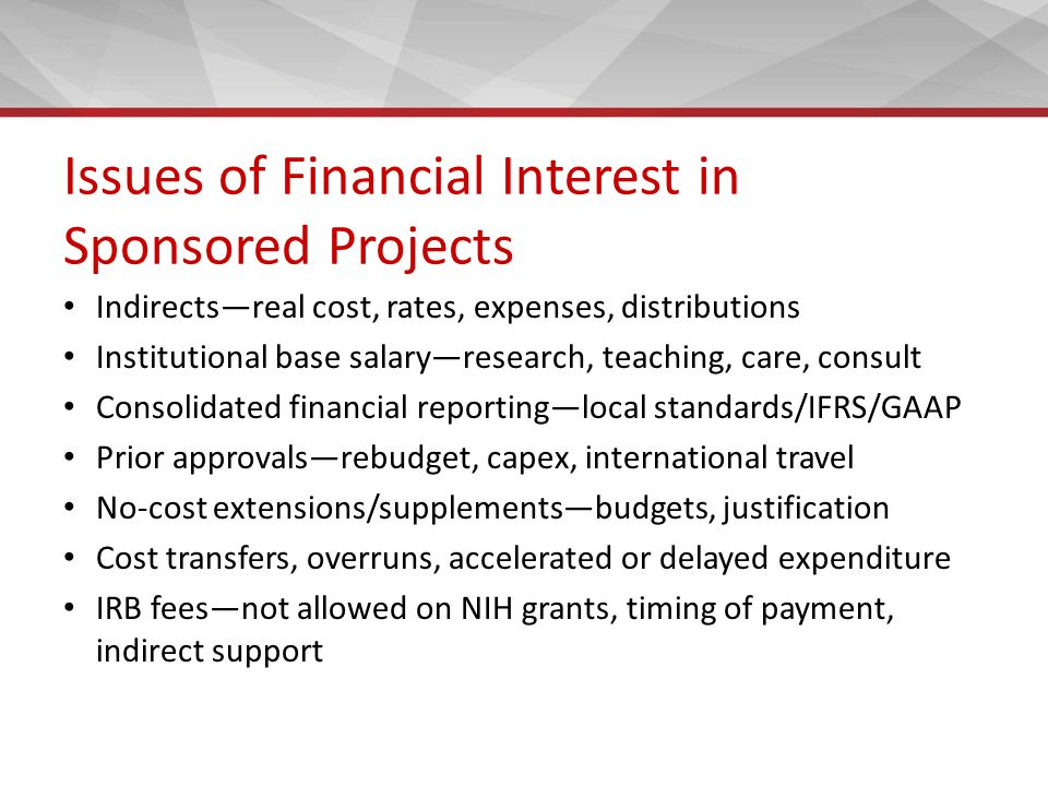 Issues of Financial Interest in Sponsored Projects Indirects—real cost, rates, expenses, distributions Institutional base salary—research, teaching, care, consult Consolidated financial reporting—local standards/IFRS/GAAP Prior approvals—rebudget, capex, international travel No-cost extensions/supplements—budgets, justification Cost transfers, overruns, accelerated or delayed expenditure IRB fees—not allowed on NIH grants, timing of payment, indirect support