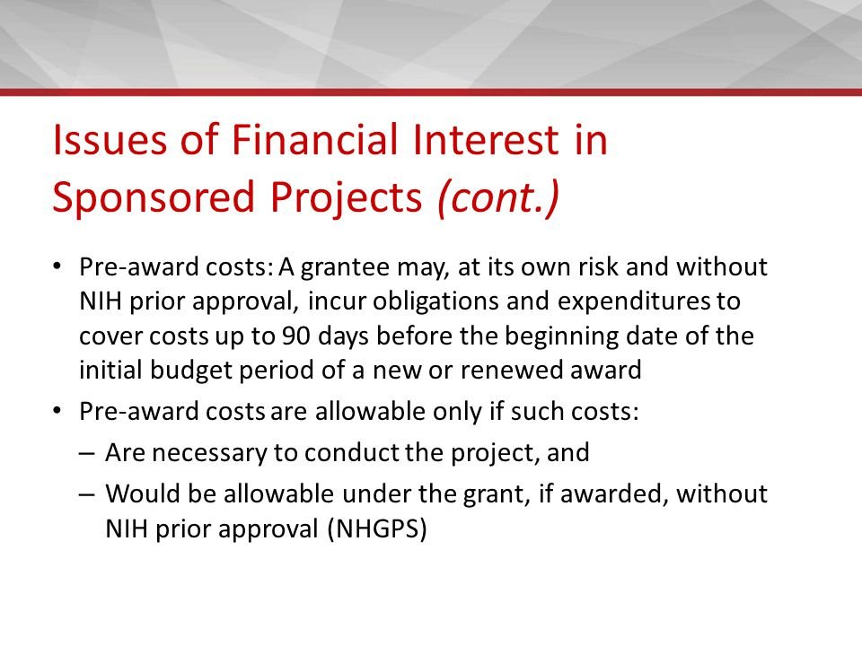 Issues of Financial Interest in Sponsored Projects (cont.) Pre-award costs: A grantee may, at its own risk and without NIH prior approval, incur oblig