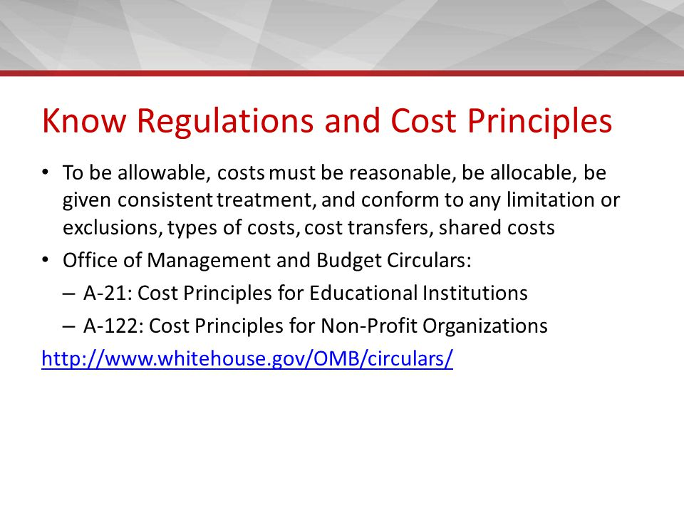 Know Regulations and Cost Principles To be allowable, costs must be reasonable, be allocable, be given consistent treatment, and conform to any limita
