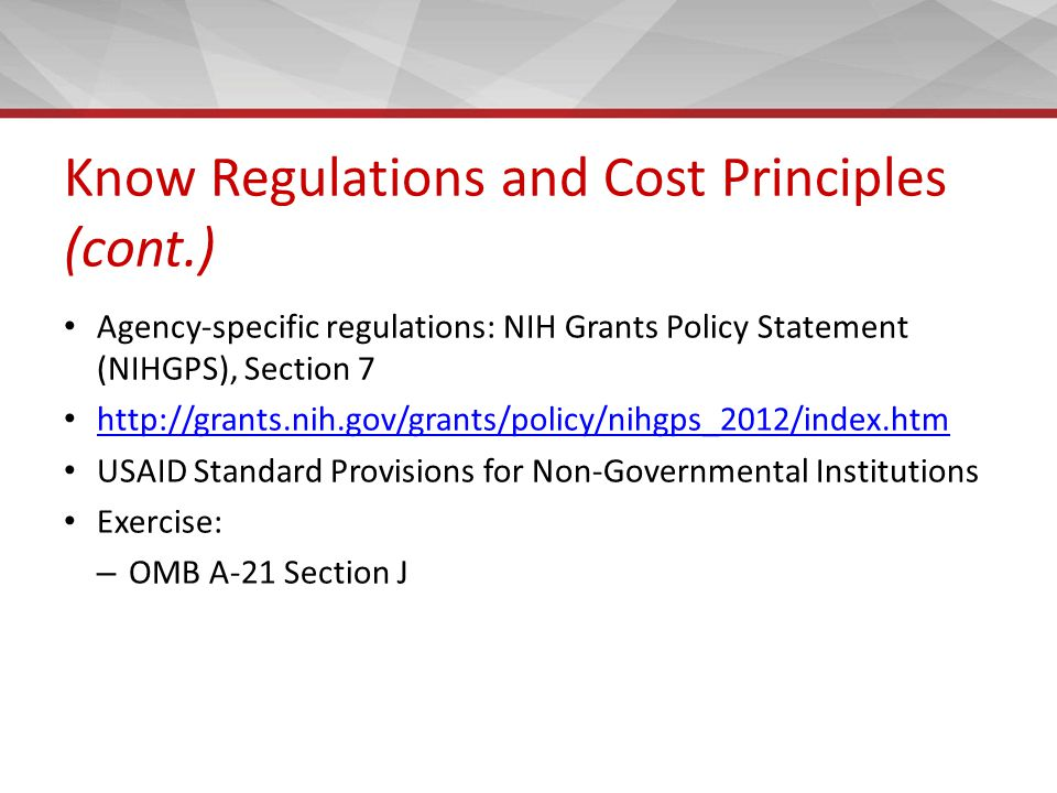 Know Regulations and Cost Principles (cont.) Agency-specific regulations: NIH Grants Policy Statement (NIHGPS), Section 7 http://grants.nih.gov/grants/policy/nihgps_2012/index.htm USAID Standard Provisions for Non-Governmental Institutions Exercise: – OMB A-21 Section J