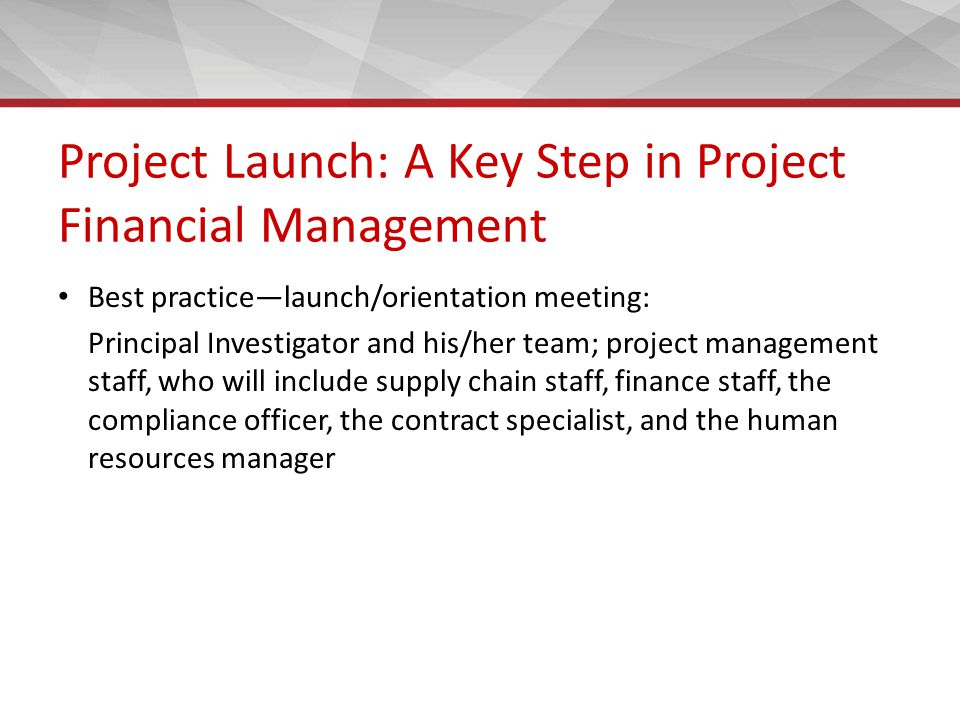 Project Launch: A Key Step in Project Financial Management Best practice—launch/orientation meeting: Principal Investigator and his/her team; project management staff, who will include supply chain staff, finance staff, the compliance officer, the contract specialist, and the human resources manager
