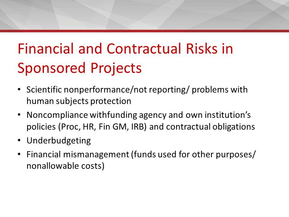 Financial and Contractual Risks in Sponsored Projects Scientific nonperformance/not reporting/ problems with human subjects protection Noncompliance withfunding agency and own institution's policies (Proc, HR, Fin GM, IRB) and contractual obligations Underbudgeting Financial mismanagement (funds used for other purposes/ nonallowable costs)