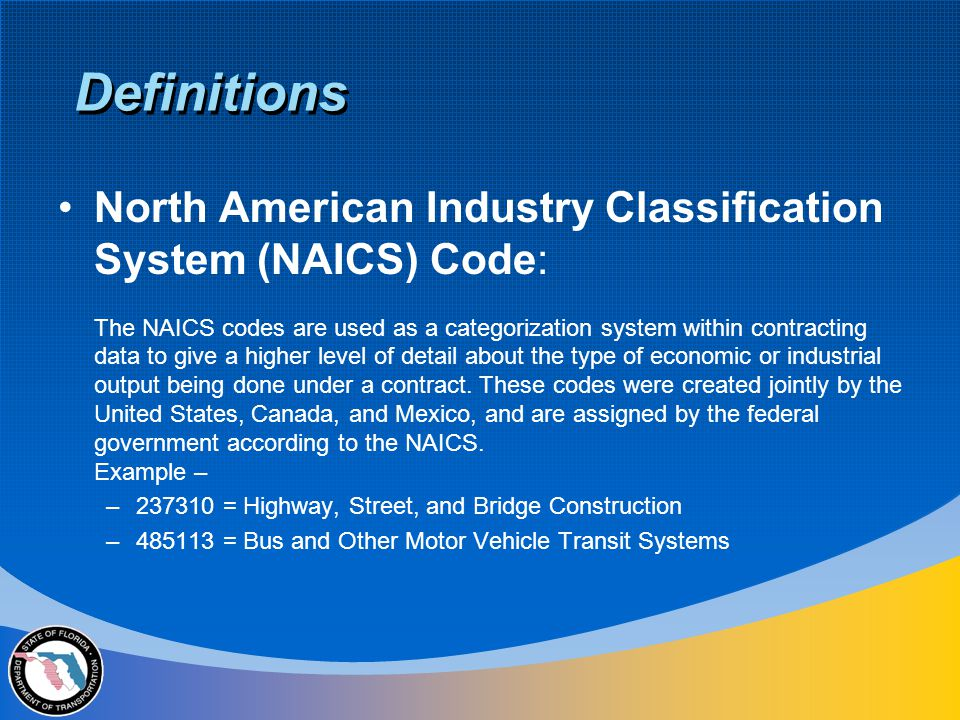 North American Industry Classification System (NAICS) Code: The NAICS codes are used as a categorization system within contracting data to give a higher level of detail about the type of economic or industrial output being done under a contract.