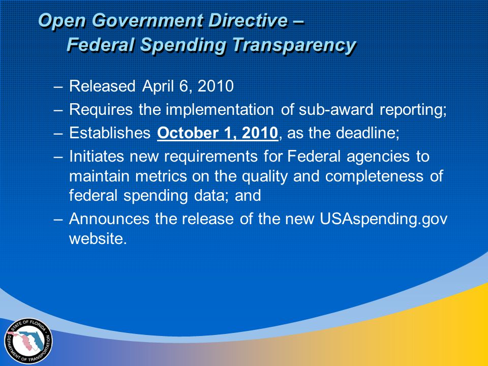 Open Government Directive – Federal Spending Transparency –Released April 6, 2010 –Requires the implementation of sub-award reporting; –Establishes October 1, 2010, as the deadline; –Initiates new requirements for Federal agencies to maintain metrics on the quality and completeness of federal spending data; and –Announces the release of the new USAspending.gov website.
