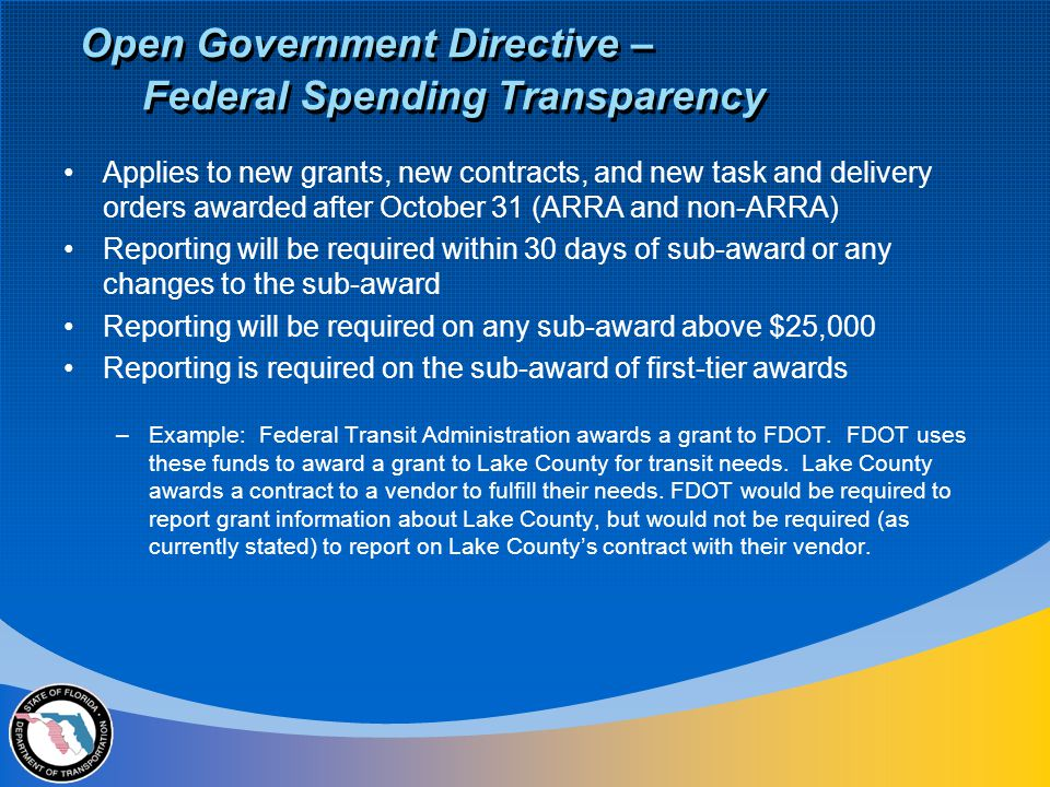Applies to new grants, new contracts, and new task and delivery orders awarded after October 31 (ARRA and non-ARRA) Reporting will be required within 30 days of sub-award or any changes to the sub-award Reporting will be required on any sub-award above $25,000 Reporting is required on the sub-award of first-tier awards –Example: Federal Transit Administration awards a grant to FDOT.