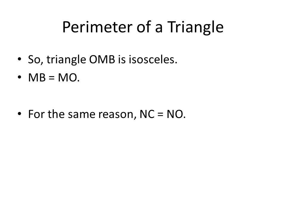 Perimeter of a Triangle So, triangle OMB is isosceles. MB = MO. For the same reason, NC = NO.