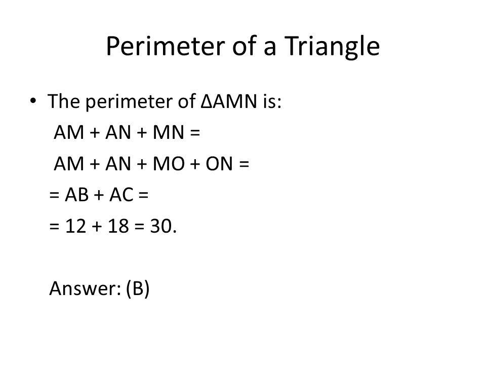 Perimeter of a Triangle The perimeter of ∆AMN is: AM + AN + MN = AM + AN + MO + ON = = AB + AC = = 12 + 18 = 30. Answer: (B)