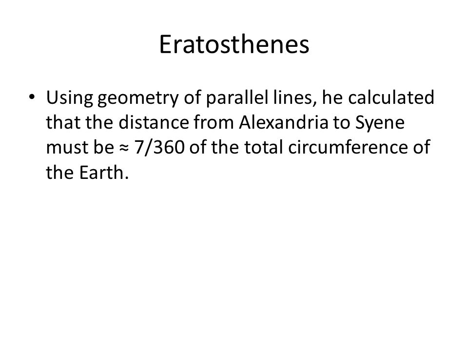 Eratosthenes Using geometry of parallel lines, he calculated that the distance from Alexandria to Syene must be ≈ 7/360 of the total circumference of