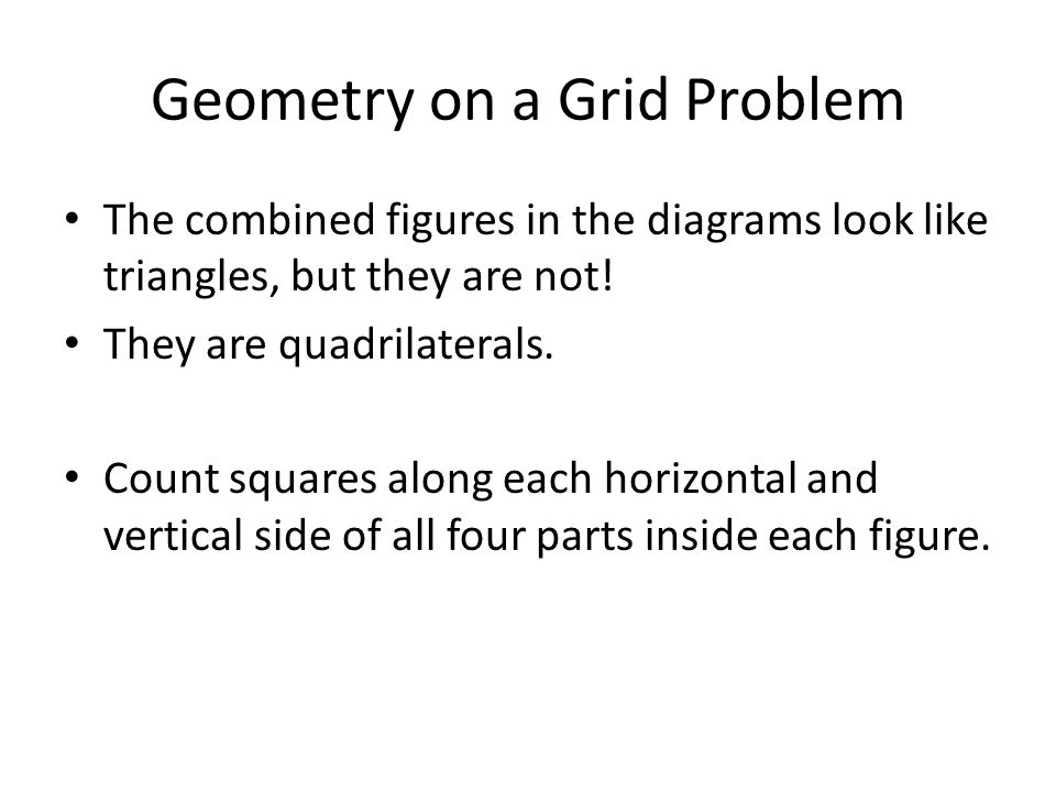 Geometry on a Grid Problem The combined figures in the diagrams look like triangles, but they are not! They are quadrilaterals. Count squares along ea