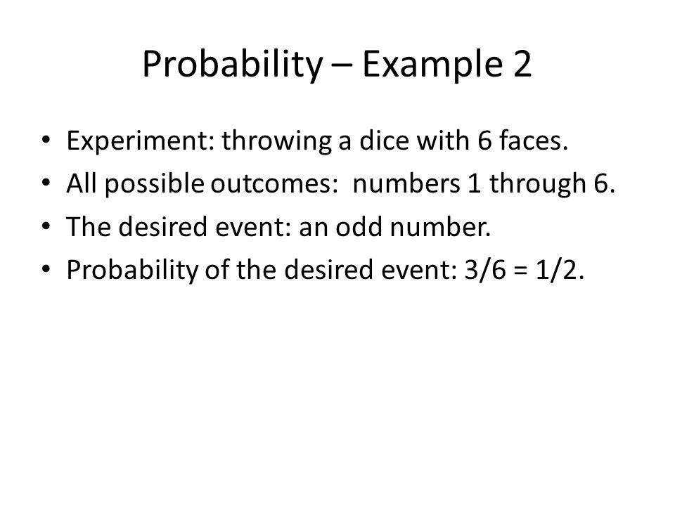 Probability – Example 2 Experiment: throwing a dice with 6 faces. All possible outcomes: numbers 1 through 6. The desired event: an odd number. Probab