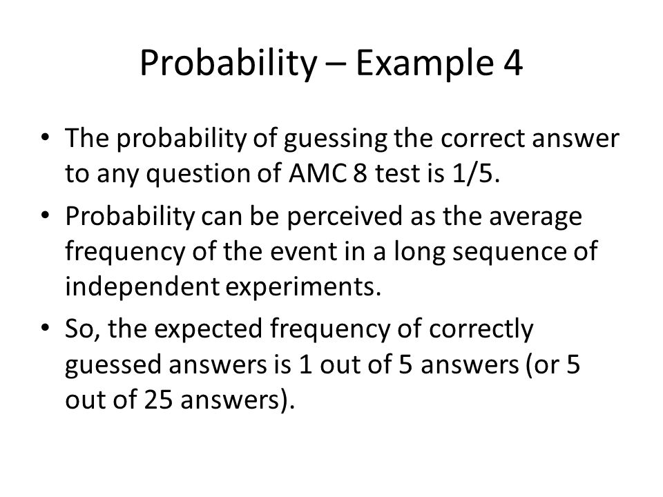 Probability – Example 4 The probability of guessing the correct answer to any question of AMC 8 test is 1/5. Probability can be perceived as the avera