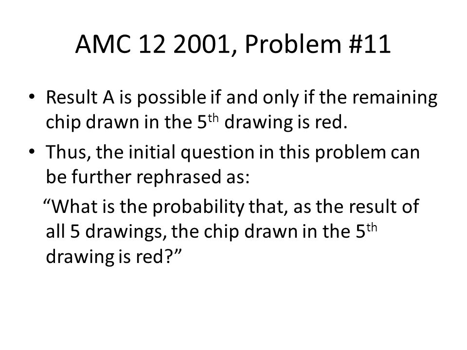 AMC 12 2001, Problem #11 Result A is possible if and only if the remaining chip drawn in the 5 th drawing is red. Thus, the initial question in this p