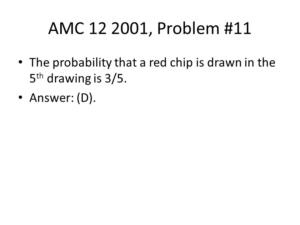AMC 12 2001, Problem #11 The probability that a red chip is drawn in the 5 th drawing is 3/5. Answer: (D).