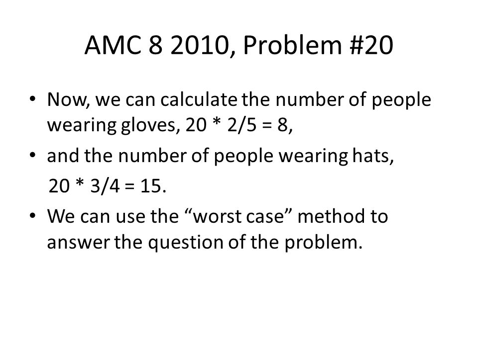 AMC 8 2010, Problem #20 Now, we can calculate the number of people wearing gloves, 20 * 2/5 = 8, and the number of people wearing hats, 20 * 3/4 = 15.