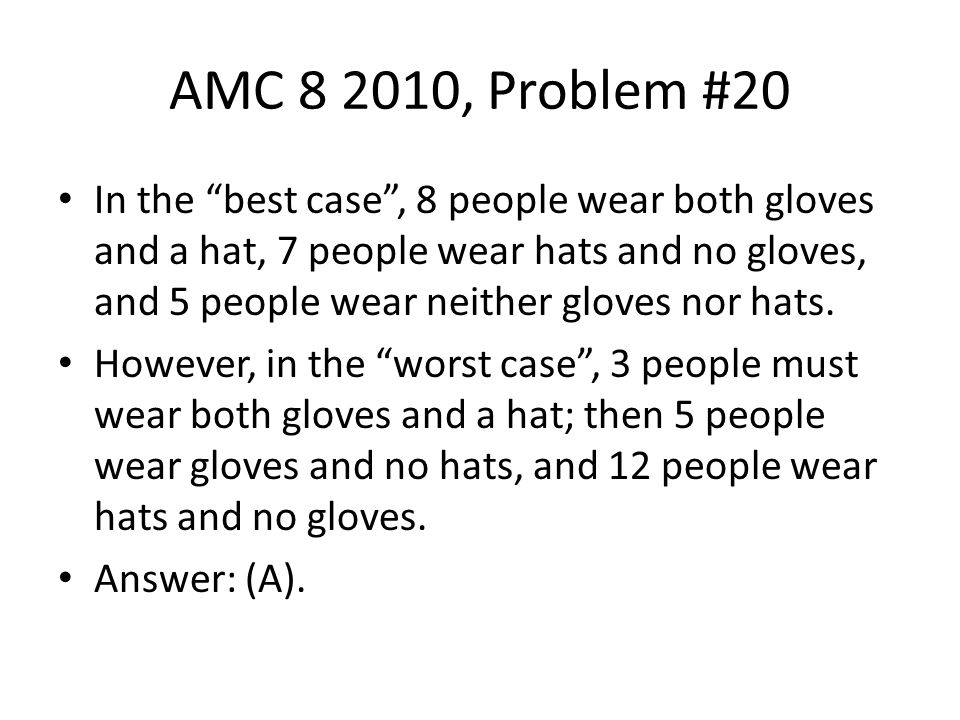 "AMC 8 2010, Problem #20 In the ""best case"", 8 people wear both gloves and a hat, 7 people wear hats and no gloves, and 5 people wear neither gloves no"