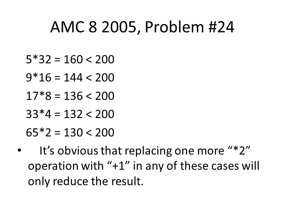 "AMC 8 2005, Problem #24 5*32 = 160 < 200 9*16 = 144 < 200 17*8 = 136 < 200 33*4 = 132 < 200 65*2 = 130 < 200 It's obvious that replacing one more ""*2"""