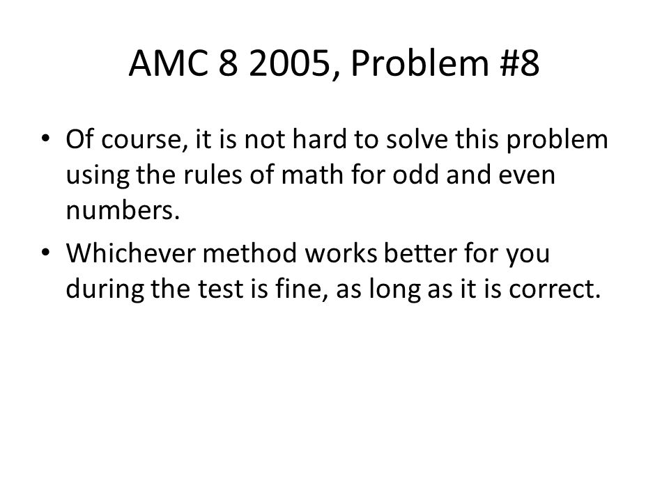 AMC 8 2005, Problem #8 Of course, it is not hard to solve this problem using the rules of math for odd and even numbers. Whichever method works better