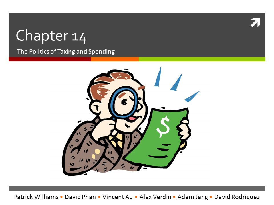  Chapter 14 The Politics of Taxing and Spending Patrick Williams David Phan Vincent Au Alex Verdin Adam Jang David Rodriguez
