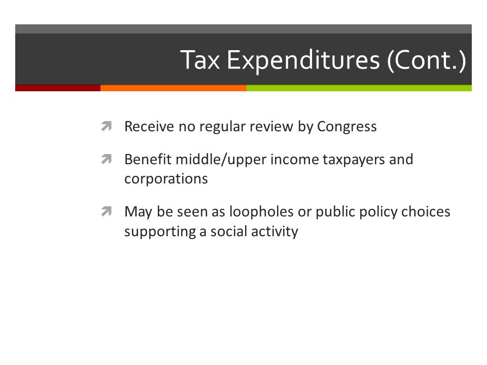 Tax Expenditures (Cont.)  Receive no regular review by Congress  Benefit middle/upper income taxpayers and corporations  May be seen as loopholes or public policy choices supporting a social activity