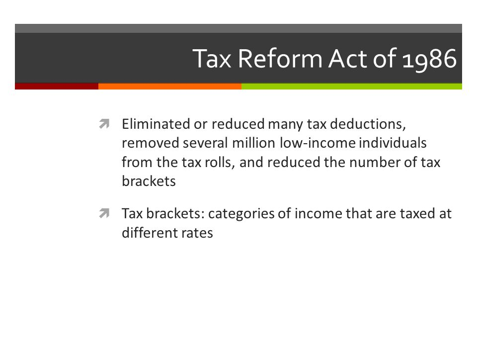 Tax Reform Act of 1986  Eliminated or reduced many tax deductions, removed several million low-income individuals from the tax rolls, and reduced the number of tax brackets  Tax brackets: categories of income that are taxed at different rates