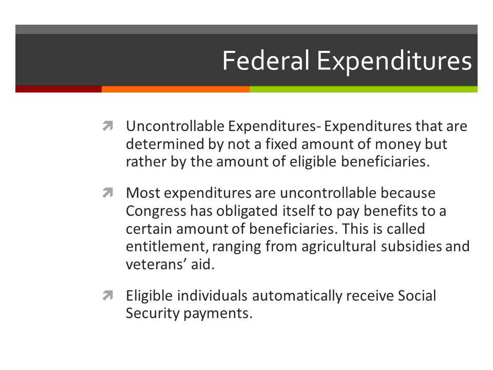 Federal Expenditures  Uncontrollable Expenditures- Expenditures that are determined by not a fixed amount of money but rather by the amount of eligible beneficiaries.