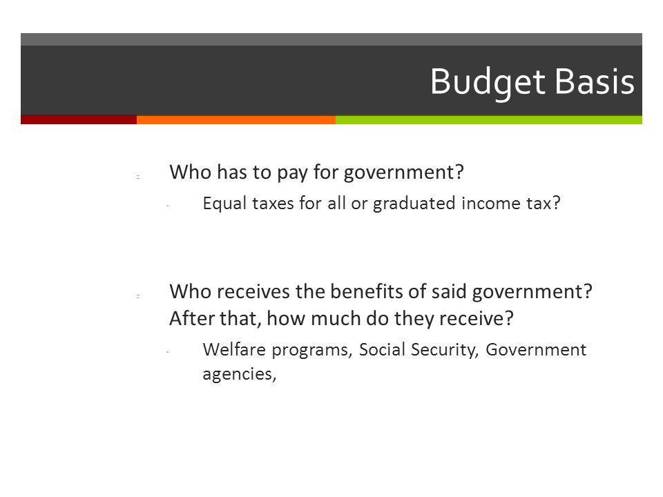 Budget Basis Who has to pay for government. Equal taxes for all or graduated income tax.