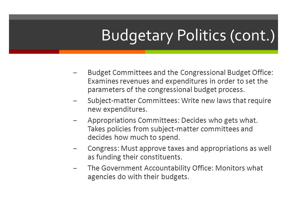 Budgetary Politics (cont.) – Budget Committees and the Congressional Budget Office: Examines revenues and expenditures in order to set the parameters of the congressional budget process.