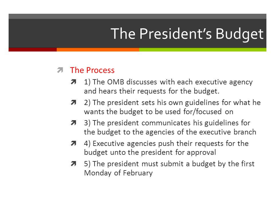 The President's Budget  The Process  1) The OMB discusses with each executive agency and hears their requests for the budget.