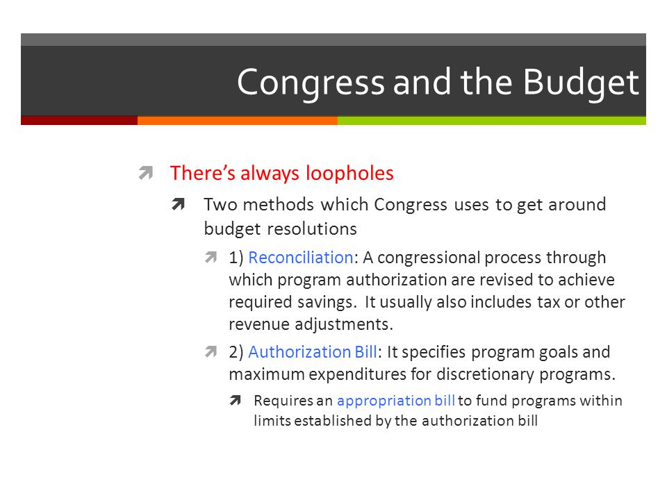 Congress and the Budget  There's always loopholes  Two methods which Congress uses to get around budget resolutions  1) Reconciliation: A congressional process through which program authorization are revised to achieve required savings.