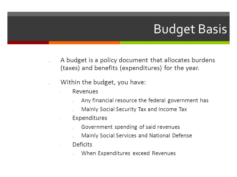 Budget Basis A budget is a policy document that allocates burdens (taxes) and benefits (expenditures) for the year.