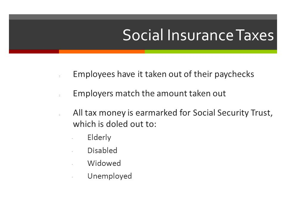 Social Insurance Taxes Employees have it taken out of their paychecks Employers match the amount taken out All tax money is earmarked for Social Security Trust, which is doled out to:  Elderly  Disabled  Widowed  Unemployed