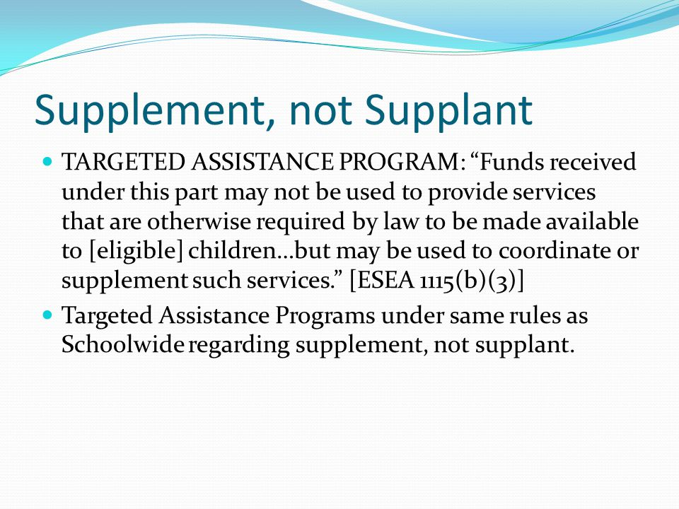 Supplement, not Supplant TARGETED ASSISTANCE PROGRAM: Funds received under this part may not be used to provide services that are otherwise required by law to be made available to [eligible] children…but may be used to coordinate or supplement such services. [ESEA 1115(b)(3)] Targeted Assistance Programs under same rules as Schoolwide regarding supplement, not supplant.