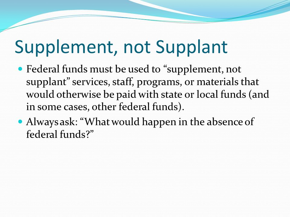 Supplement, not Supplant Federal funds must be used to supplement, not supplant services, staff, programs, or materials that would otherwise be paid with state or local funds (and in some cases, other federal funds).