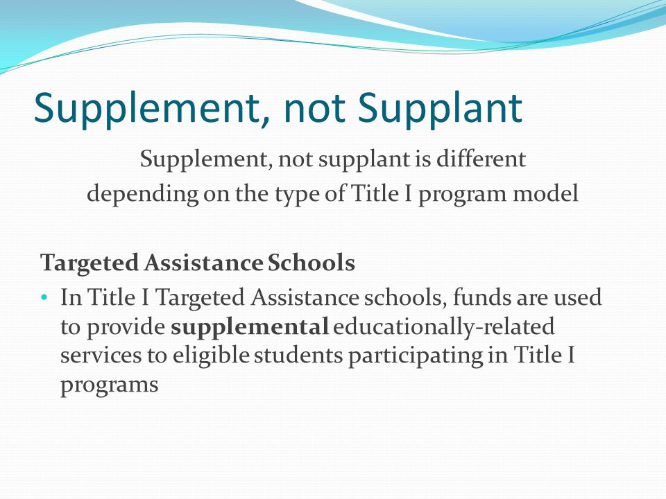 Supplement, not Supplant Supplement, not supplant is different depending on the type of Title I program model Targeted Assistance Schools In Title I Targeted Assistance schools, funds are used to provide supplemental educationally-related services to eligible students participating in Title I programs