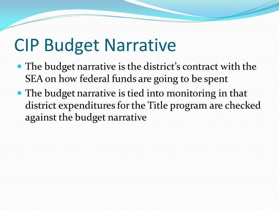 CIP Budget Narrative The budget narrative is the district's contract with the SEA on how federal funds are going to be spent The budget narrative is tied into monitoring in that district expenditures for the Title program are checked against the budget narrative