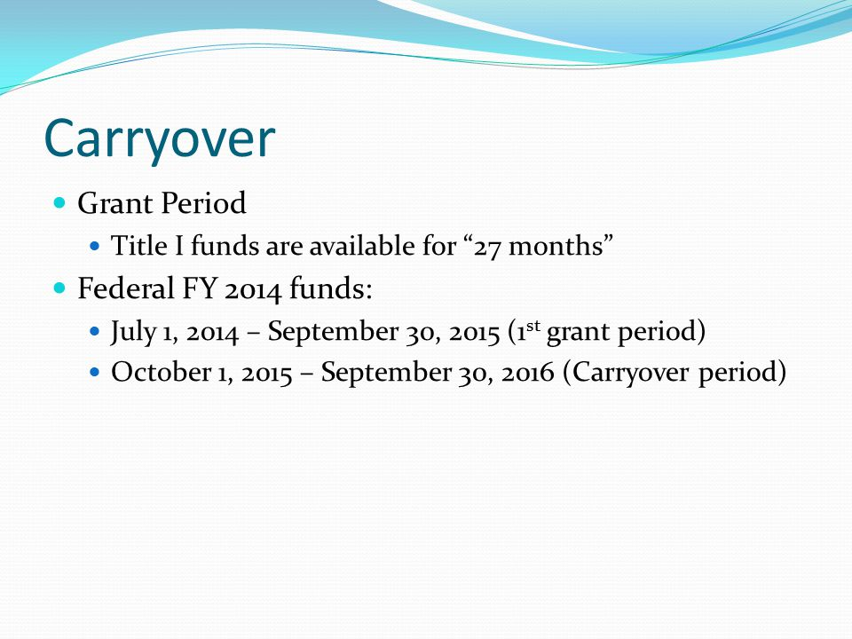 Carryover Grant Period Title I funds are available for 27 months Federal FY 2014 funds: July 1, 2014 – September 30, 2015 (1 st grant period) October 1, 2015 – September 30, 2016 (Carryover period)