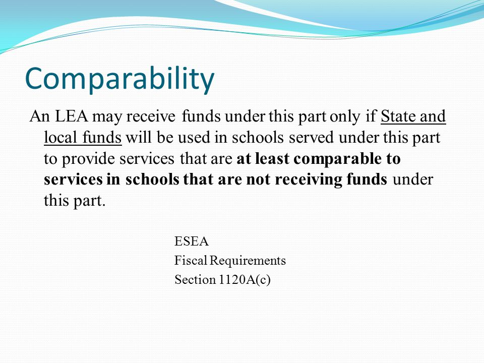 Comparability An LEA may receive funds under this part only if State and local funds will be used in schools served under this part to provide services that are at least comparable to services in schools that are not receiving funds under this part.