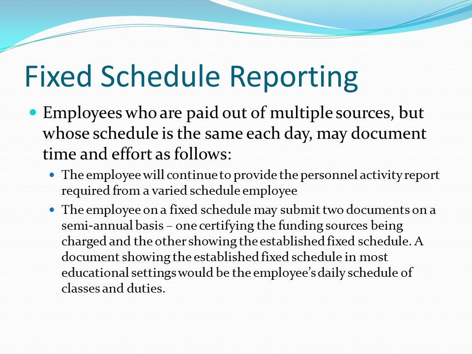 Fixed Schedule Reporting Employees who are paid out of multiple sources, but whose schedule is the same each day, may document time and effort as follows: The employee will continue to provide the personnel activity report required from a varied schedule employee The employee on a fixed schedule may submit two documents on a semi-annual basis – one certifying the funding sources being charged and the other showing the established fixed schedule.