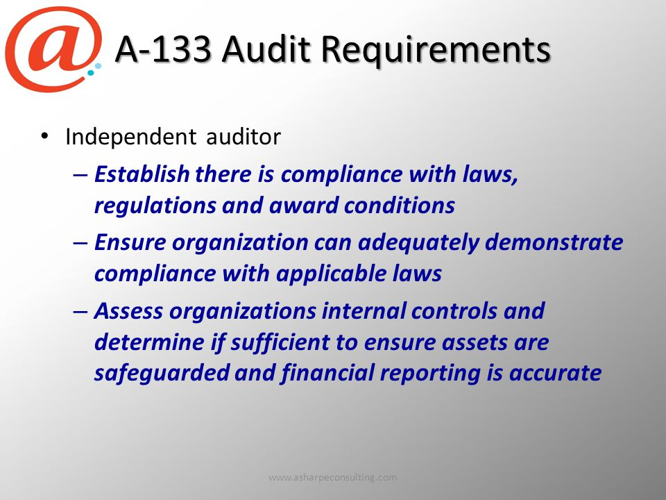 A-133 Audit Requirements Independent auditor – Establish there is compliance with laws, regulations and award conditions – Ensure organization can adequately demonstrate compliance with applicable laws – Assess organizations internal controls and determine if sufficient to ensure assets are safeguarded and financial reporting is accurate www.asharpeconsulting.com10