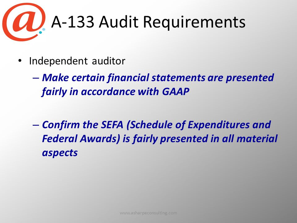 A-133 Audit Requirements Independent auditor – Make certain financial statements are presented fairly in accordance with GAAP – Confirm the SEFA (Schedule of Expenditures and Federal Awards) is fairly presented in all material aspects www.asharpeconsulting.com11