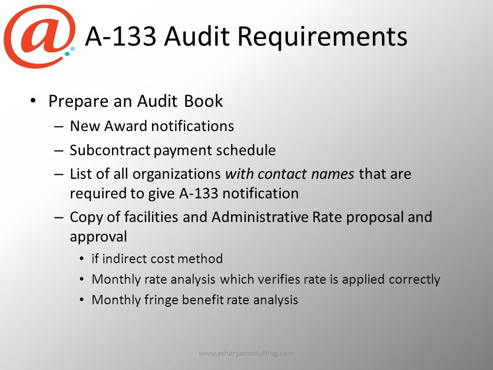 A-133 Audit Requirements Prepare an Audit Book – New Award notifications – Subcontract payment schedule – List of all organizations with contact names that are required to give A-133 notification – Copy of facilities and Administrative Rate proposal and approval if indirect cost method Monthly rate analysis which verifies rate is applied correctly Monthly fringe benefit rate analysis www.asharpeconsulting.com14