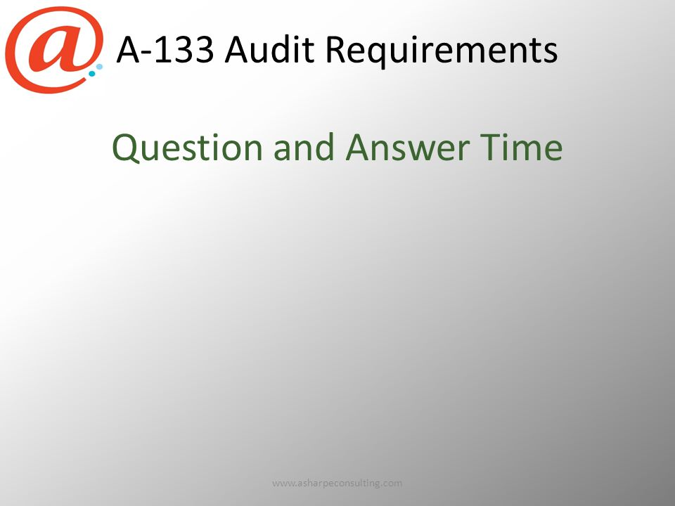 A-133 Audit Requirements Question and Answer Time www.asharpeconsulting.com15