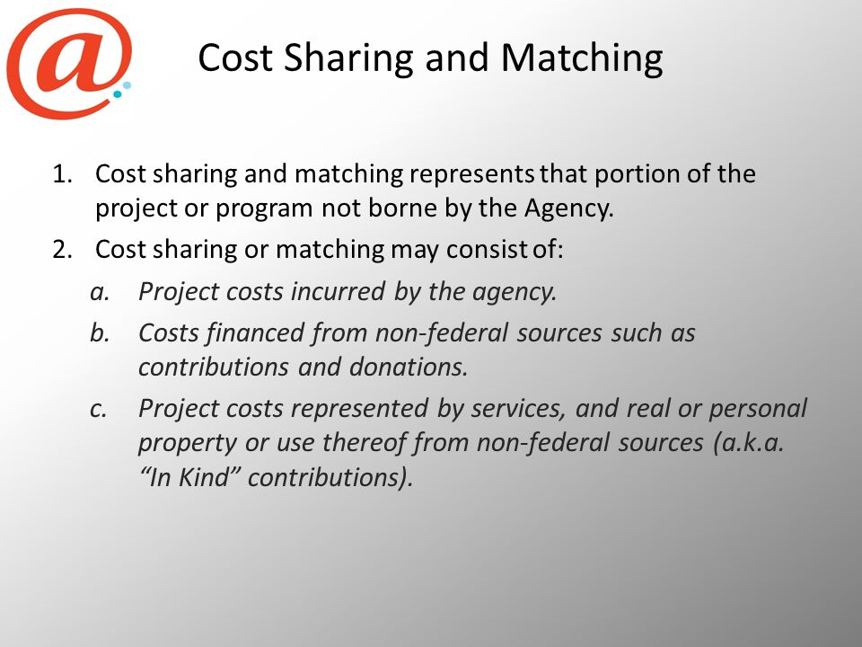 Cost Sharing and Matching 1.Cost sharing and matching represents that portion of the project or program not borne by the Agency.
