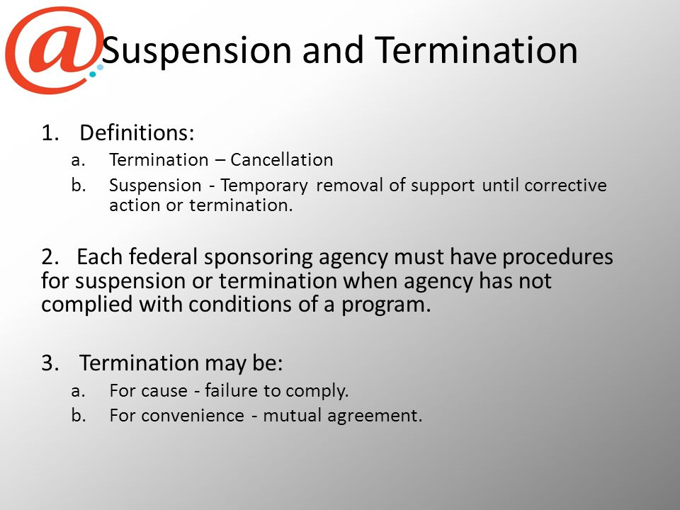 Suspension and Termination 1.Definitions: a.Termination – Cancellation b.Suspension - Temporary removal of support until corrective action or termination.