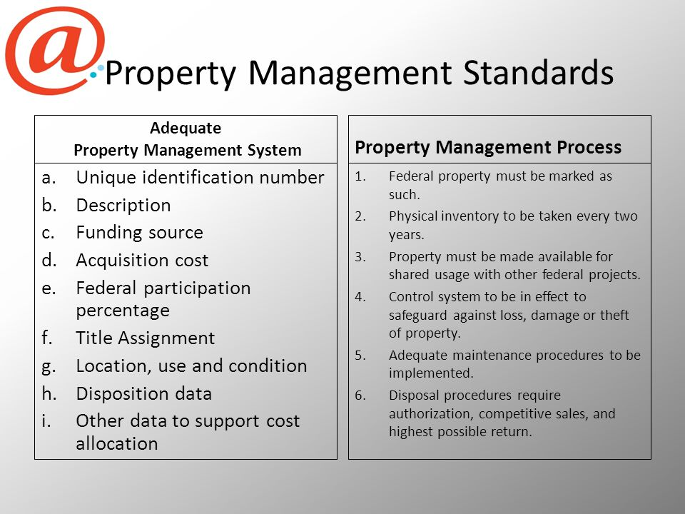 Property Management Standards Adequate Property Management System a.Unique identification number b.Description c.Funding source d.Acquisition cost e.Federal participation percentage f.Title Assignment g.Location, use and condition h.Disposition data i.Other data to support cost allocation Property Management Process 1.Federal property must be marked as such.