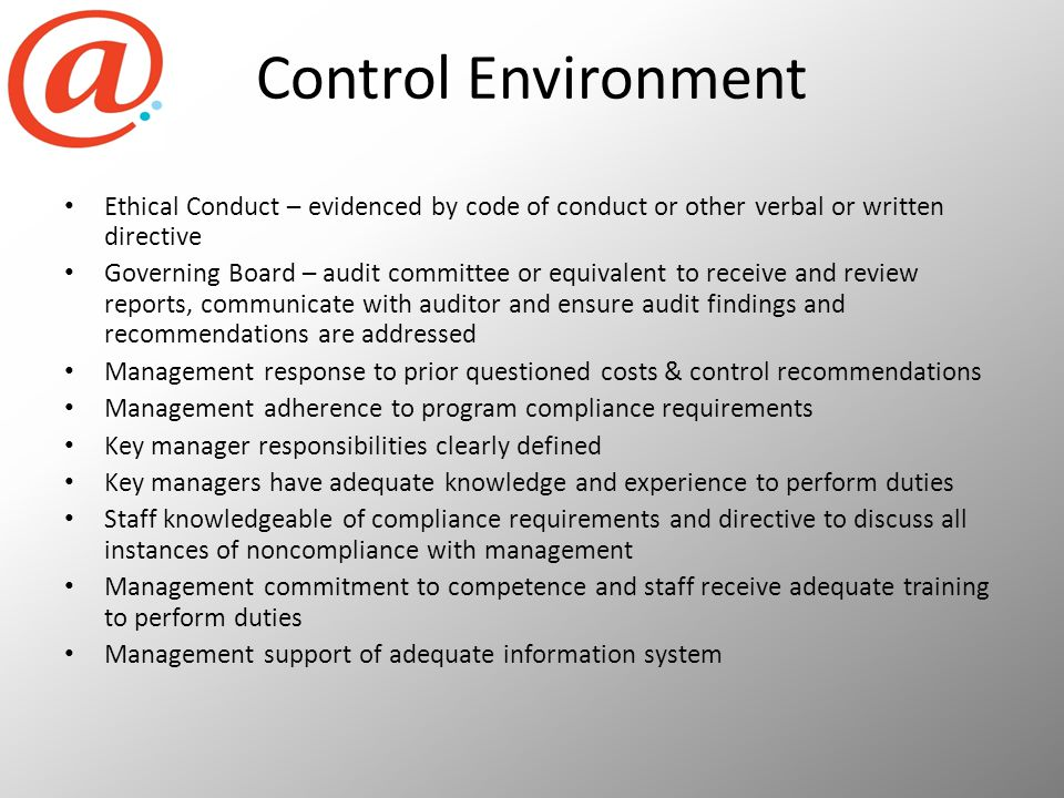 Control Environment Ethical Conduct – evidenced by code of conduct or other verbal or written directive Governing Board – audit committee or equivalent to receive and review reports, communicate with auditor and ensure audit findings and recommendations are addressed Management response to prior questioned costs & control recommendations Management adherence to program compliance requirements Key manager responsibilities clearly defined Key managers have adequate knowledge and experience to perform duties Staff knowledgeable of compliance requirements and directive to discuss all instances of noncompliance with management Management commitment to competence and staff receive adequate training to perform duties Management support of adequate information system
