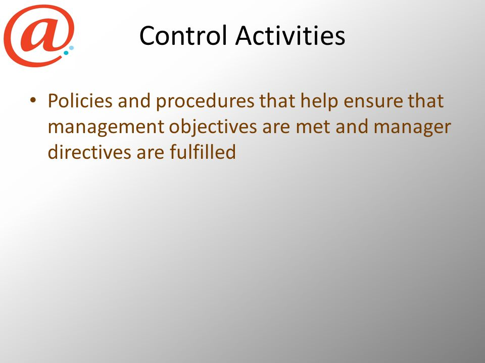 Control Activities Policies and procedures that help ensure that management objectives are met and manager directives are fulfilled